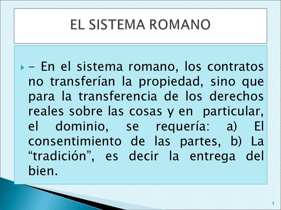 - En el sistema romano, los contratos no transferían la propiedad, sino que para la transferencia de los derechos reales sobre las cosas y en particular, el dominio, se requería: a) El consentimiento de las partes, b) La tradición , es decir la entrega del bien.