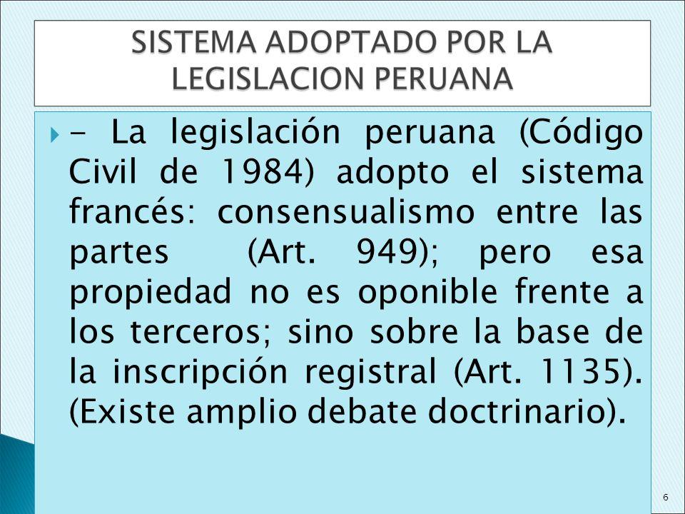 - La legislación peruana (Código Civil de 1984) adopto el sistema francés: consensualismo entre las partes (Art. 949); pero esa propiedad no es oponible frente a los terceros; sino sobre la base de la inscripción registral (Art. 1135). (Existe amplio debate doctrinario).