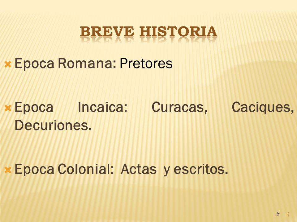 Epoca Romana: Pretores Epoca Incaica: Curacas, Caciques, Decuriones.