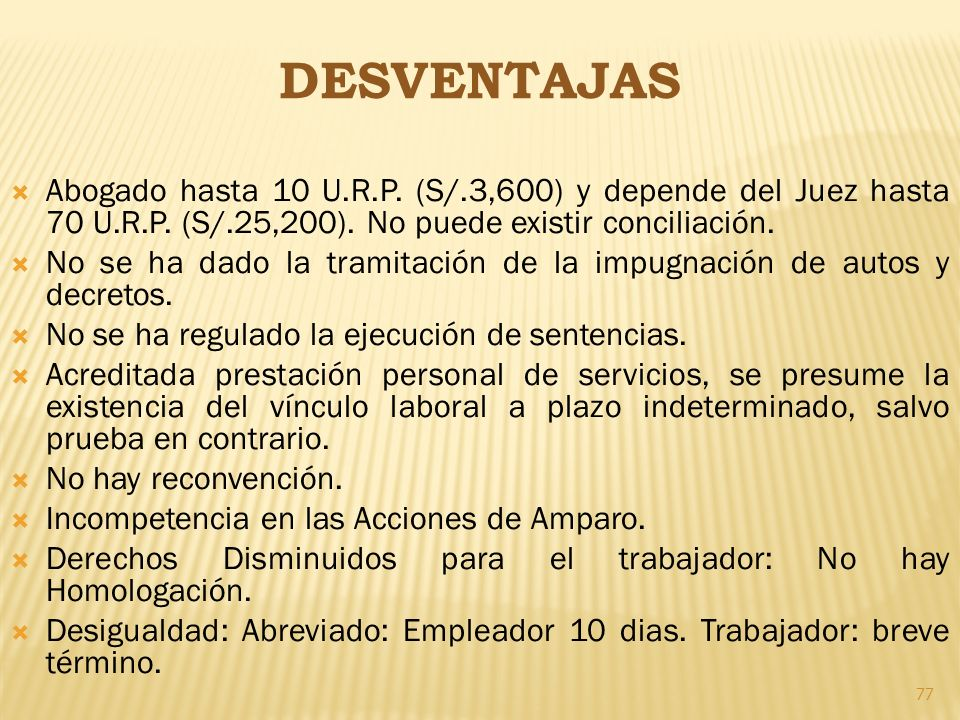 DESVENTAJAS Abogado hasta 10 U.R.P. (S/.3,600) y depende del Juez hasta 70 U.R.P. (S/.25,200). No puede existir conciliación.