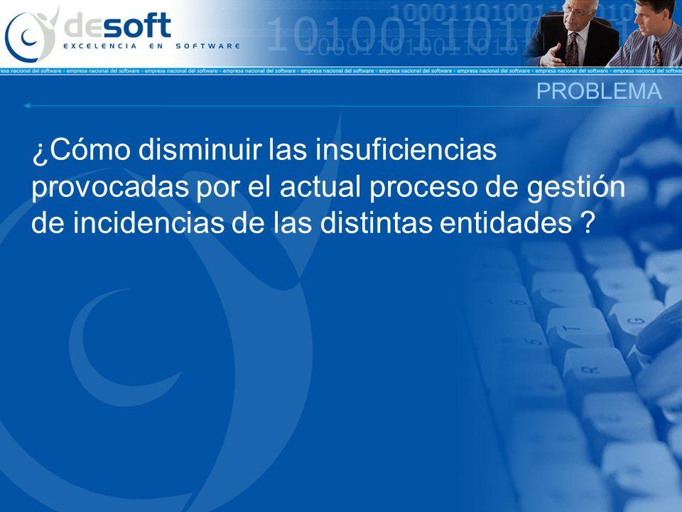 PROBLEMA ¿Cómo disminuir las insuficiencias provocadas por el actual proceso de gestión de incidencias de las distintas entidades