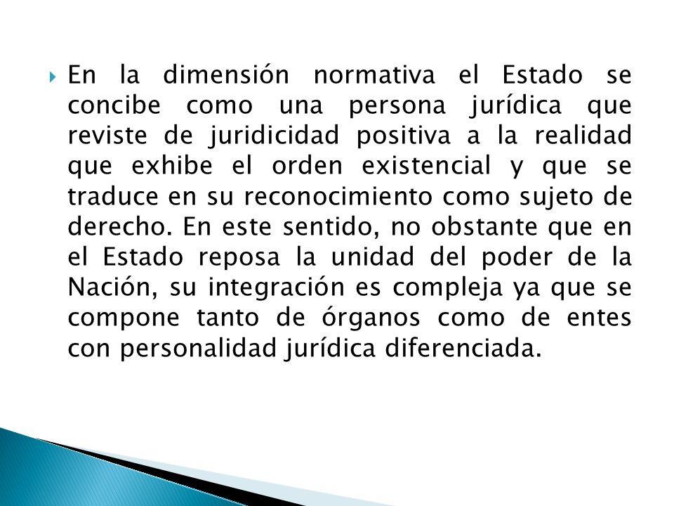 En la dimensión normativa el Estado se concibe como una persona jurídica que reviste de juridicidad positiva a la realidad que exhibe el orden existencial y que se traduce en su reconocimiento como sujeto de derecho.
