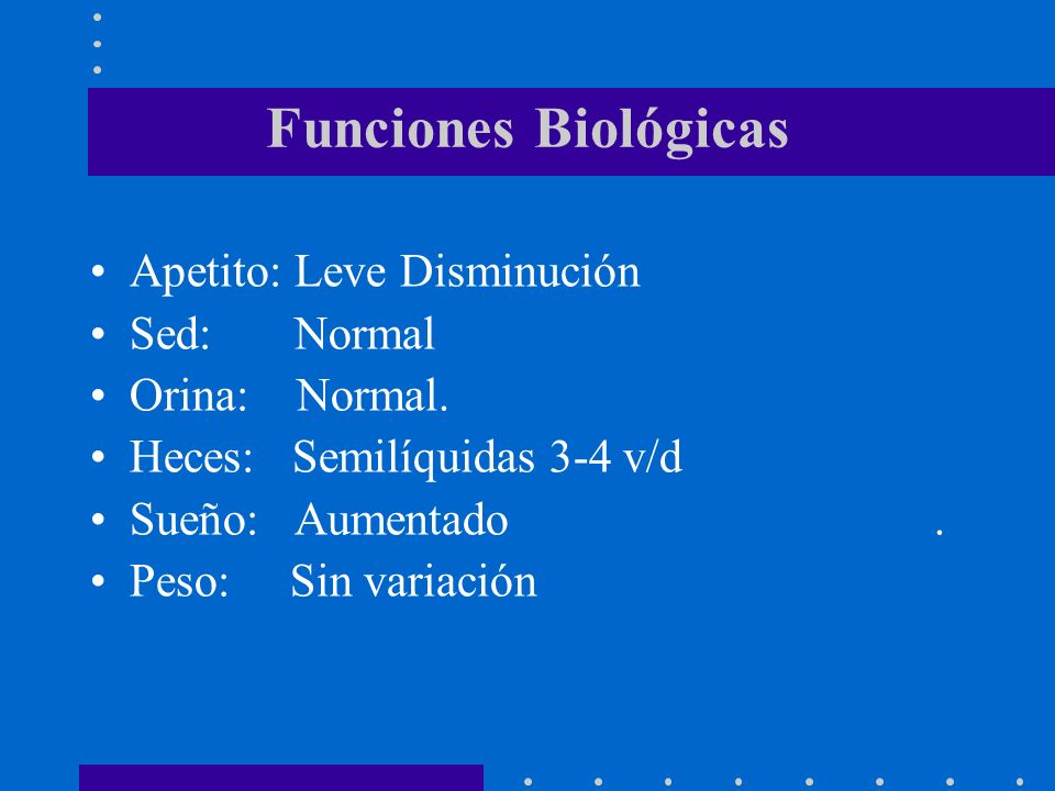 Funciones Biológicas Apetito: Leve Disminución Sed: Normal