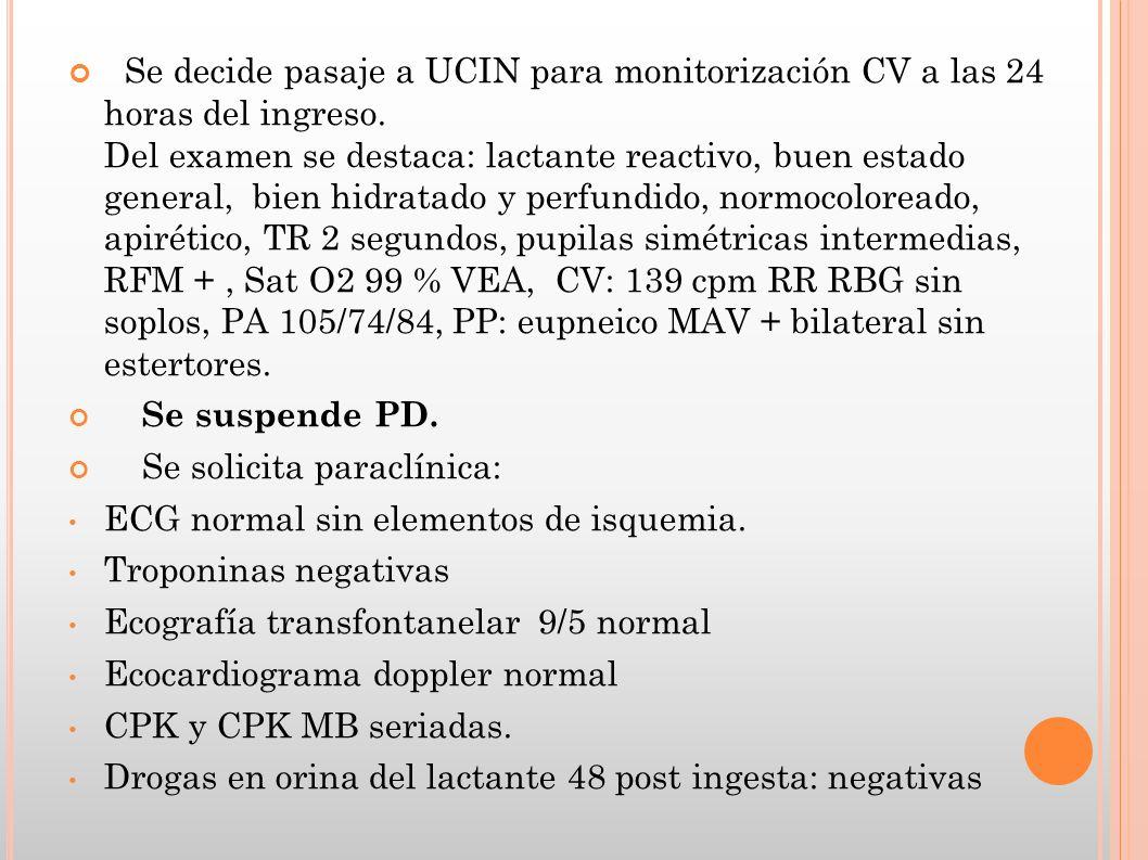 Se decide pasaje a UCIN para monitorización CV a las 24 horas del ingreso. Del examen se destaca: lactante reactivo, buen estado general, bien hidratado y perfundido, normocoloreado, apirético, TR 2 segundos, pupilas simétricas intermedias, RFM + , Sat O2 99 % VEA, CV: 139 cpm RR RBG sin soplos, PA 105/74/84, PP: eupneico MAV + bilateral sin estertores.
