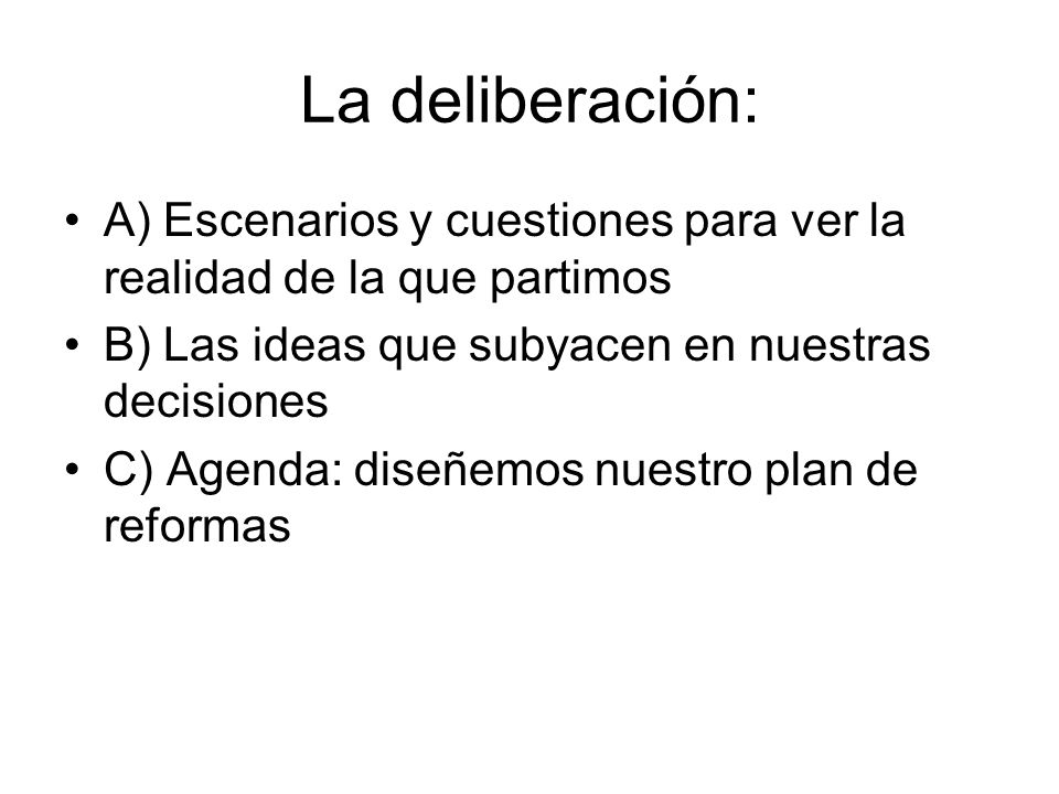La deliberación: A) Escenarios y cuestiones para ver la realidad de la que partimos. B) Las ideas que subyacen en nuestras decisiones.