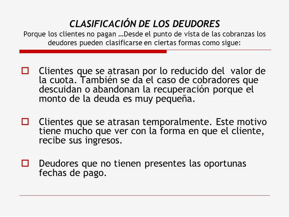 CLASIFICACIÓN DE LOS DEUDORES Porque los clientes no pagan …Desde el punto de vista de las cobranzas los deudores pueden clasificarse en ciertas formas como sigue: