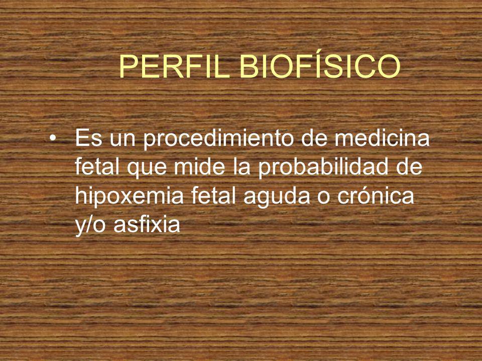 PERFIL BIOFÍSICO Es un procedimiento de medicina fetal que mide la probabilidad de hipoxemia fetal aguda o crónica y/o asfixia.