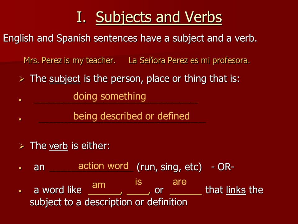 I. Subjects and Verbs English and Spanish sentences have a subject and a verb. Mrs. Perez is my teacher. La Señora Perez es mi profesora.
