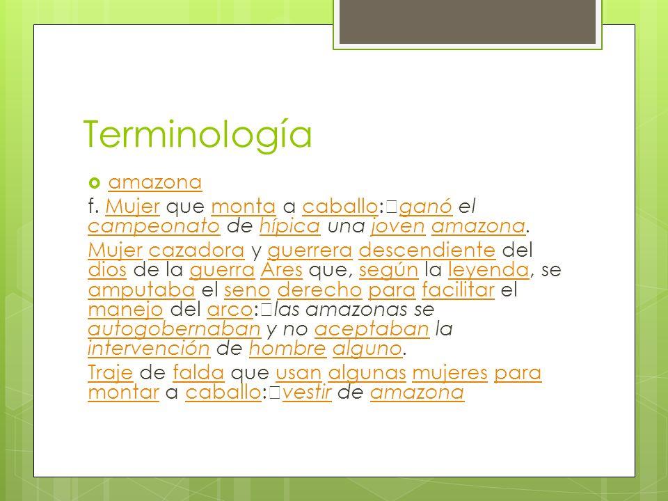 Terminología amazona. f. Mujer que monta a caballo: ganó el campeonato de hípica una joven amazona.