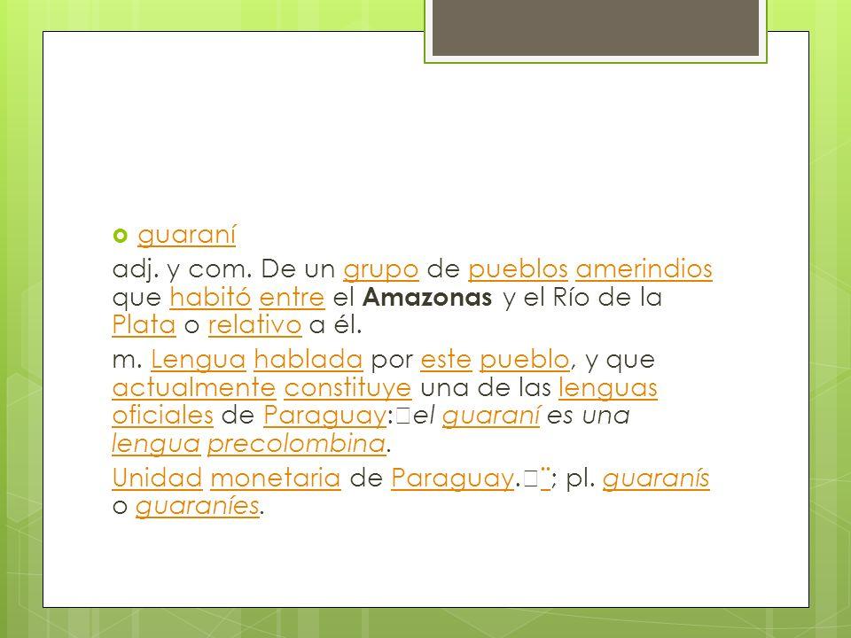 guaraníadj. y com. De un grupo de pueblos amerindios que habitó entre el Amazonas y el Río de la Plata o relativo a él.