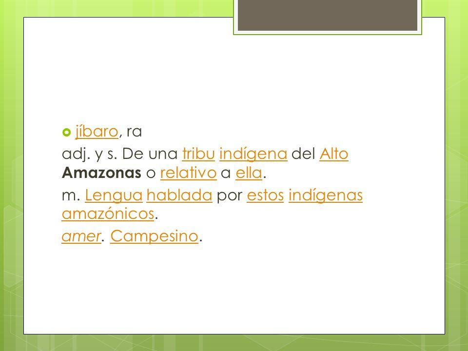jíbaro, ra adj. y s. De una tribu indígena del Alto Amazonas o relativo a ella. m. Lengua hablada por estos indígenas amazónicos.