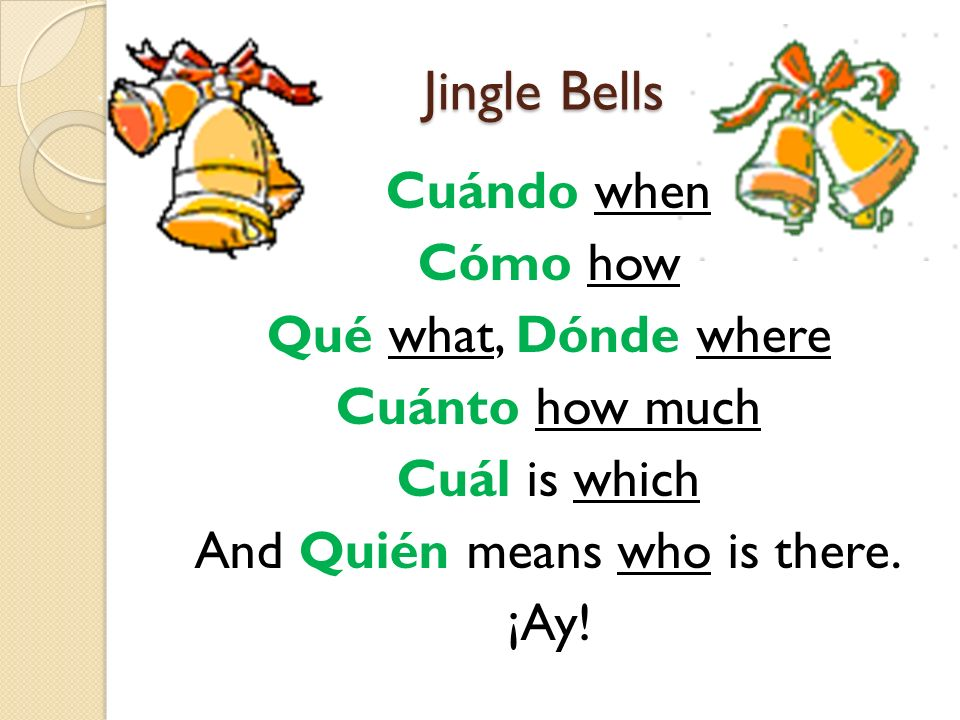 Jingle Bells Cuándo when Cómo how Qué what, Dónde where Cuánto how much Cuál is which And Quién means who is there.