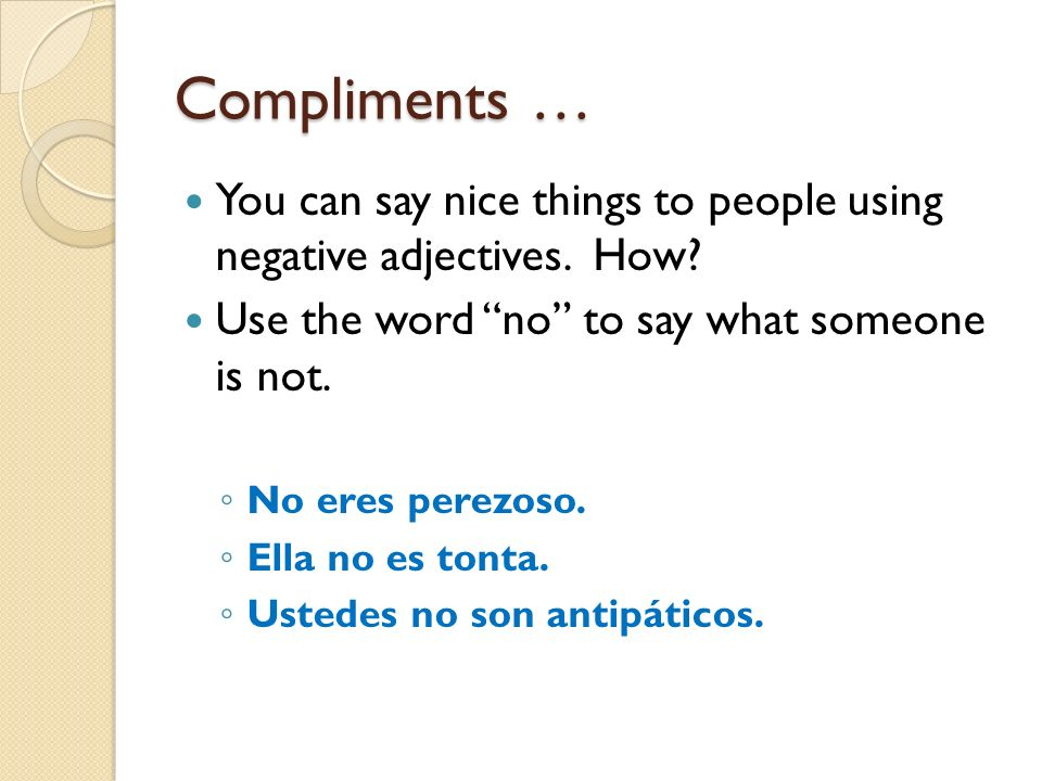 Compliments … You can say nice things to people using negative adjectives. How Use the word no to say what someone is not.