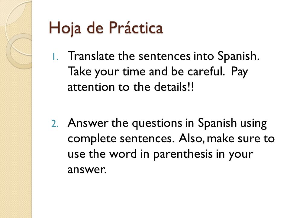 Hoja de Práctica Translate the sentences into Spanish. Take your time and be careful. Pay attention to the details!!