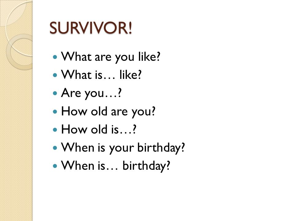 SURVIVOR! What are you like What is… like Are you… How old are you