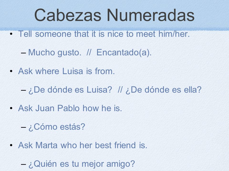 Cabezas Numeradas Tell someone that it is nice to meet him/her.