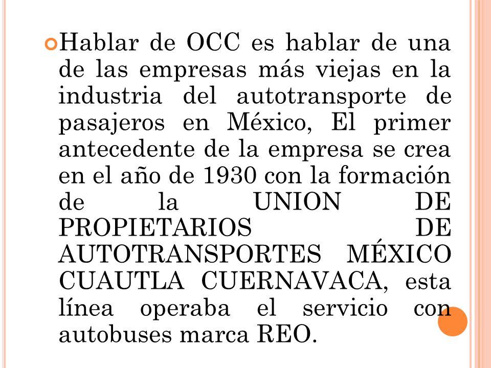 Hablar de OCC es hablar de una de las empresas más viejas en la industria del autotransporte de pasajeros en México, El primer antecedente de la empresa se crea en el año de 1930 con la formación de la UNION DE PROPIETARIOS DE AUTOTRANSPORTES MÉXICO CUAUTLA CUERNAVACA, esta línea operaba el servicio con autobuses marca REO.
