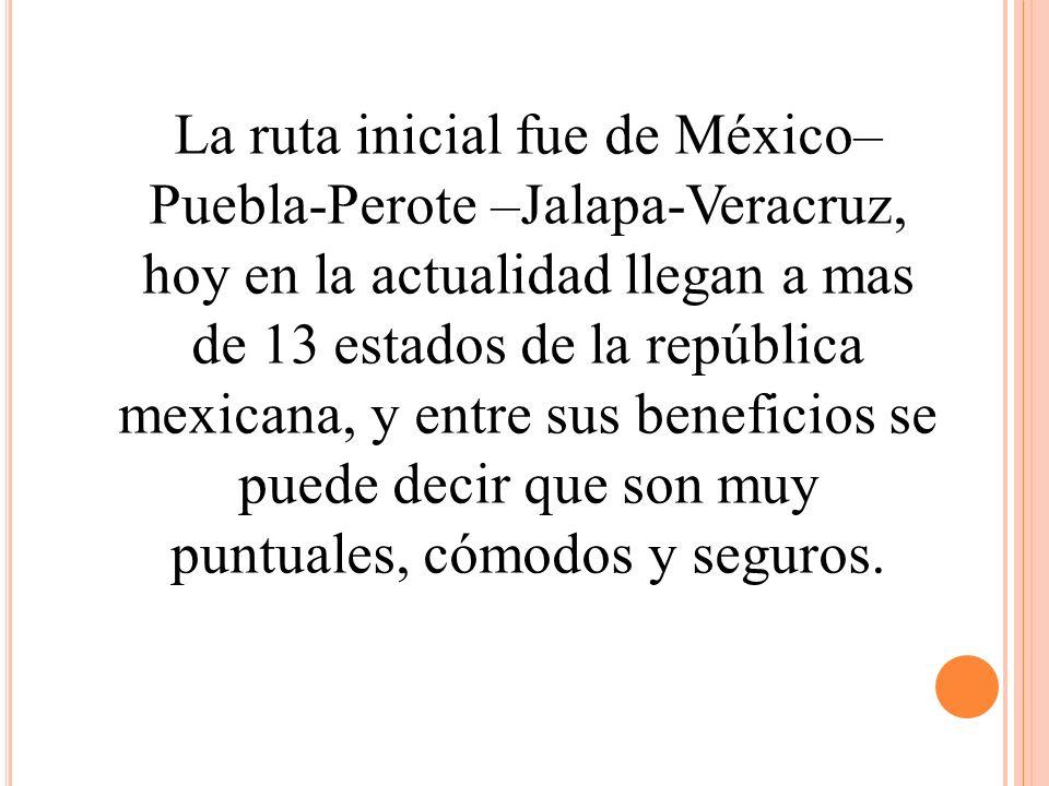 La ruta inicial fue de México–Puebla-Perote –Jalapa-Veracruz, hoy en la actualidad llegan a mas de 13 estados de la república mexicana, y entre sus beneficios se puede decir que son muy puntuales, cómodos y seguros.