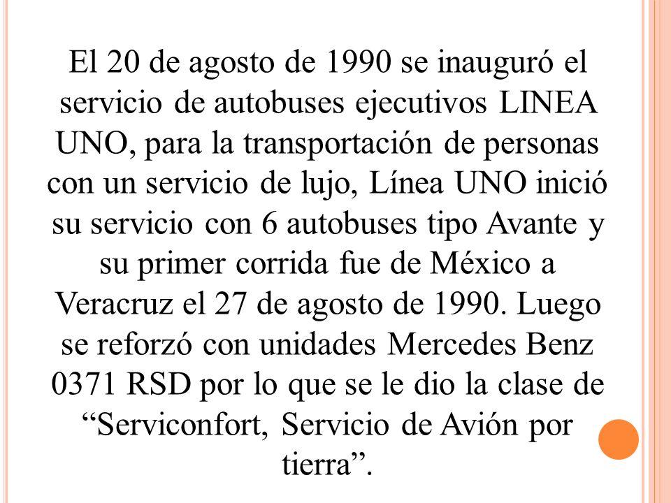 El 20 de agosto de 1990 se inauguró el servicio de autobuses ejecutivos LINEA UNO, para la transportación de personas con un servicio de lujo, Línea UNO inició su servicio con 6 autobuses tipo Avante y su primer corrida fue de México a Veracruz el 27 de agosto de 1990.