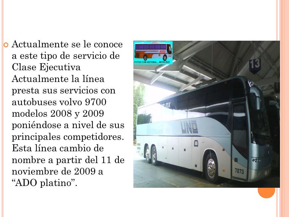 Actualmente se le conoce a este tipo de servicio de Clase Ejecutiva Actualmente la línea presta sus servicios con autobuses volvo 9700 modelos 2008 y 2009 poniéndose a nivel de sus principales competidores.