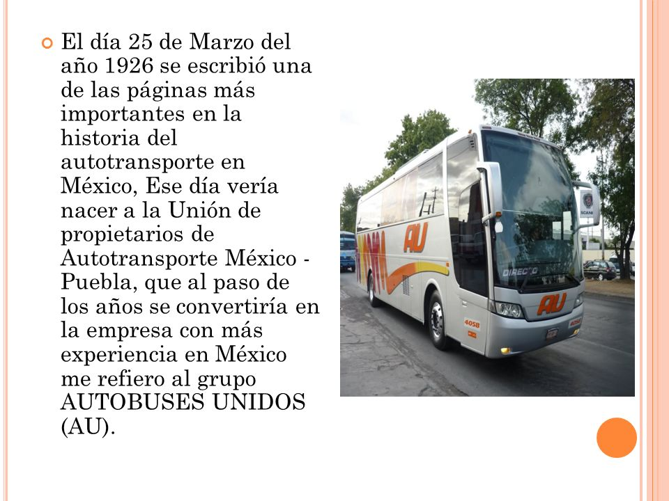 El día 25 de Marzo del año 1926 se escribió una de las páginas más importantes en la historia del autotransporte en México, Ese día vería nacer a la Unión de propietarios de Autotransporte México - Puebla, que al paso de los años se convertiría en la empresa con más experiencia en México me refiero al grupo AUTOBUSES UNIDOS (AU).