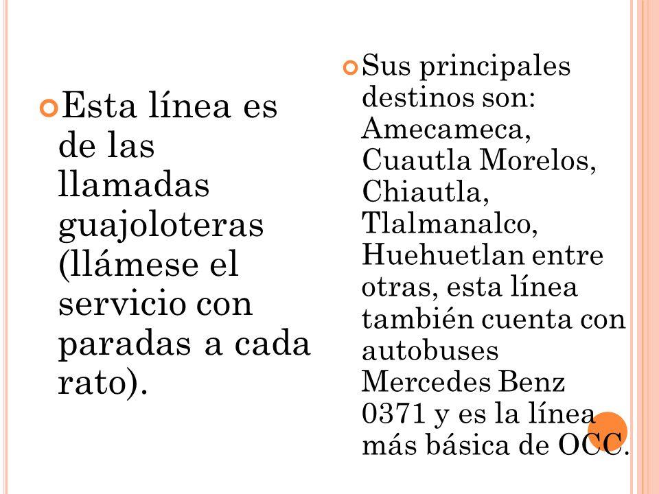 Sus principales destinos son: Amecameca, Cuautla Morelos, Chiautla, Tlalmanalco, Huehuetlan entre otras, esta línea también cuenta con autobuses Mercedes Benz 0371 y es la línea más básica de OCC.