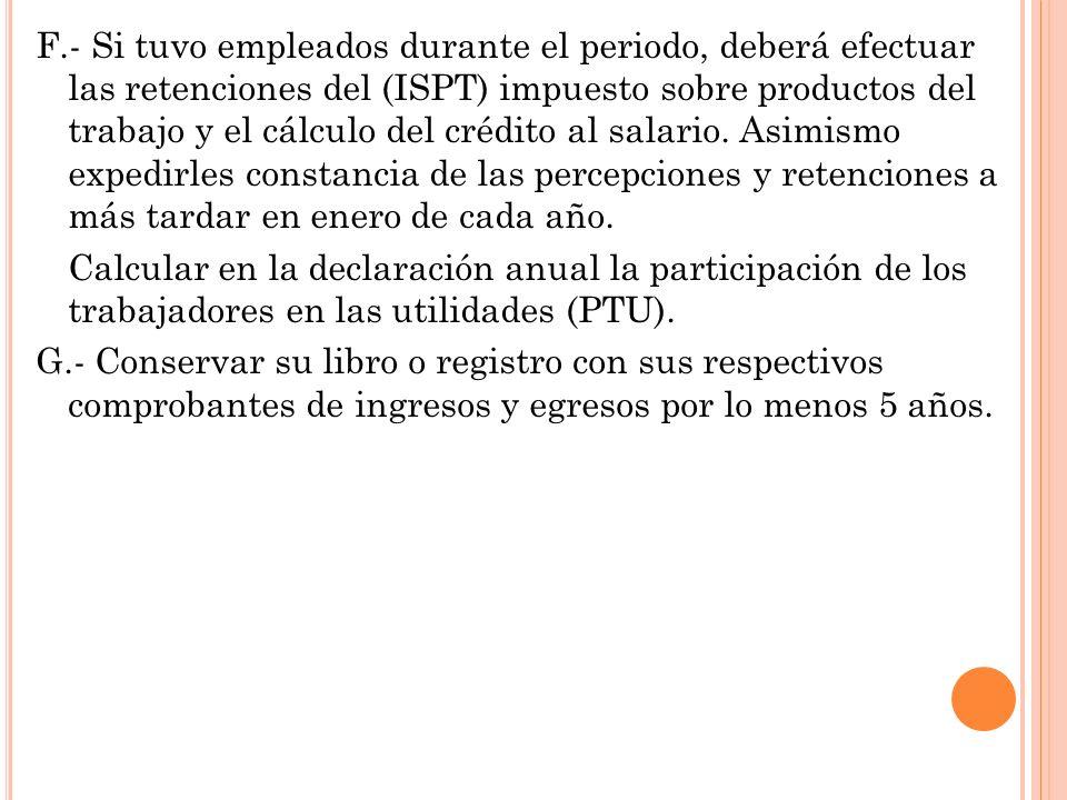 F.- Si tuvo empleados durante el periodo, deberá efectuar las retenciones del (ISPT) impuesto sobre productos del trabajo y el cálculo del crédito al salario.