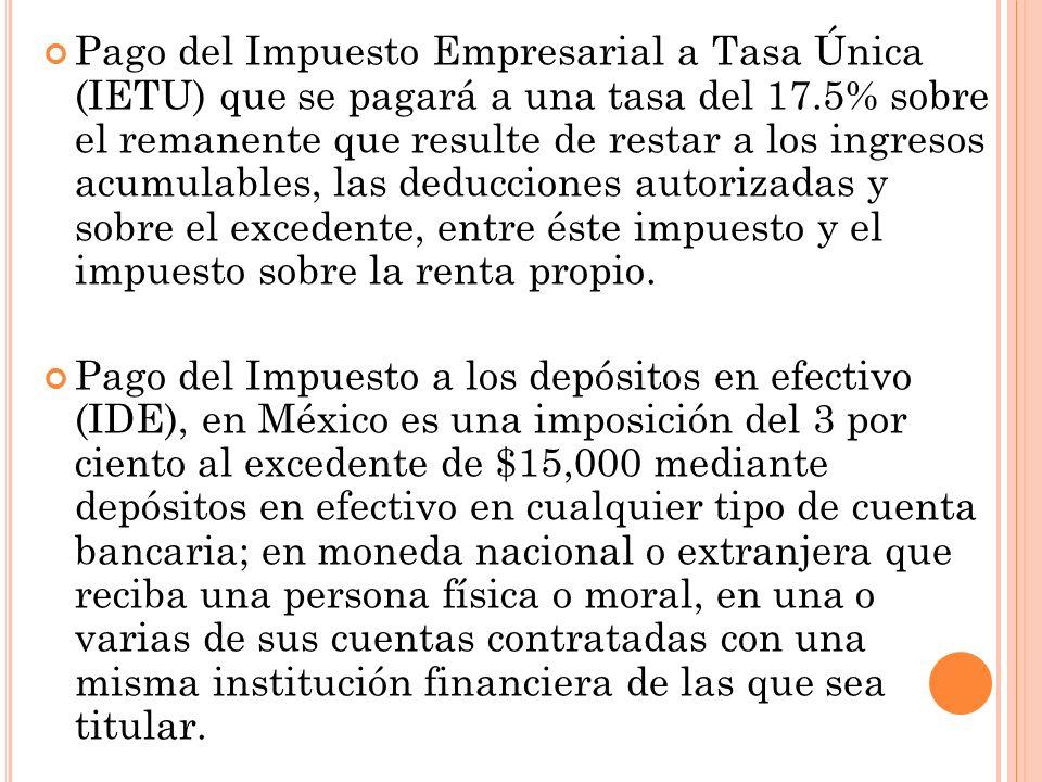 Pago del Impuesto Empresarial a Tasa Única (IETU) que se pagará a una tasa del 17.5% sobre el remanente que resulte de restar a los ingresos acumulables, las deducciones autorizadas y sobre el excedente, entre éste impuesto y el impuesto sobre la renta propio.