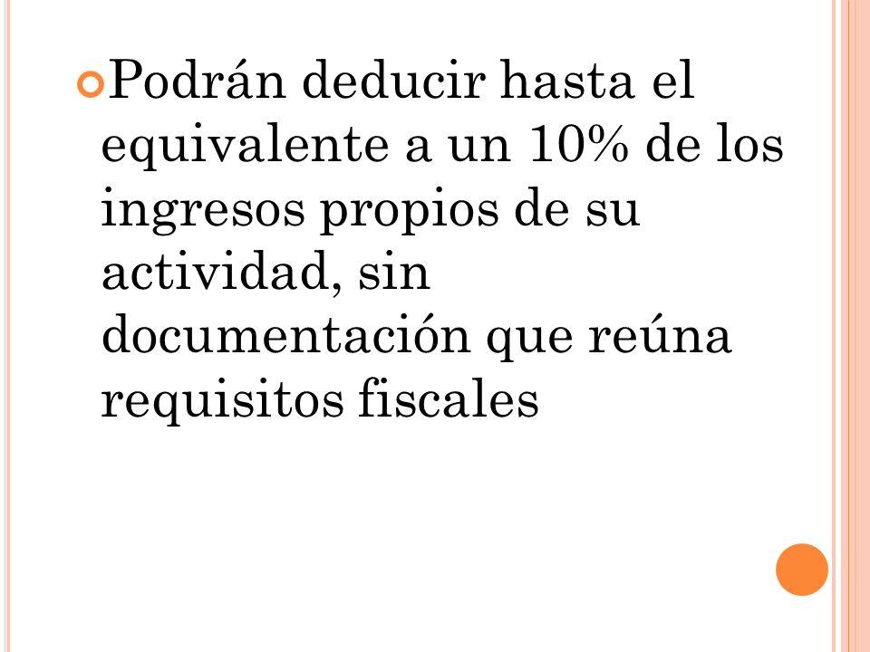 Podrán deducir hasta el equivalente a un 10% de los ingresos propios de su actividad, sin documentación que reúna requisitos fiscales