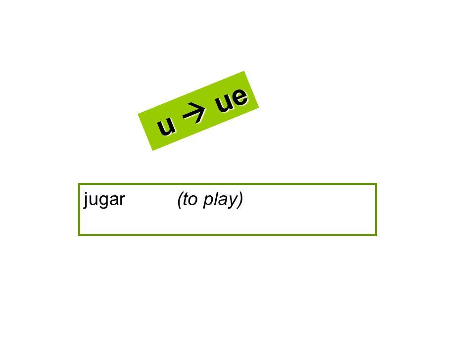 u  ue jugar (to play)