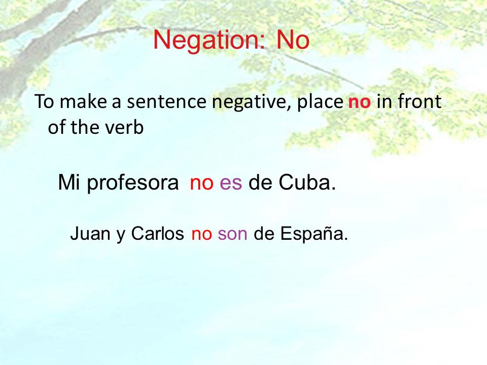 Negation: No To make a sentence negative, place no in front of the verb. Mi profesora no es de Cuba.