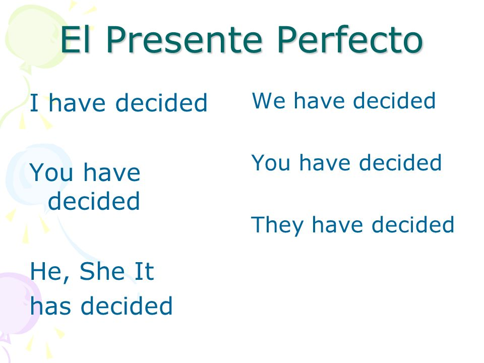 El Presente Perfecto I have decided You have decided He, She It