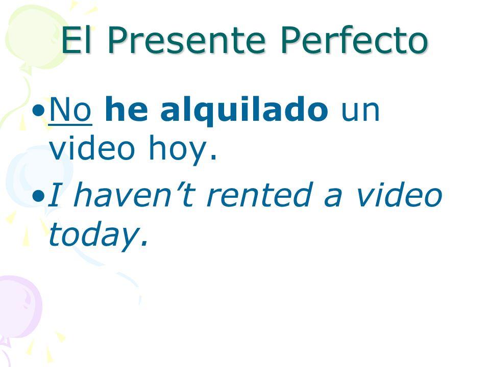El Presente Perfecto No he alquilado un video hoy.