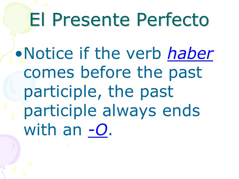El Presente PerfectoNotice if the verb haber comes before the past participle, the past participle always ends with an -O.