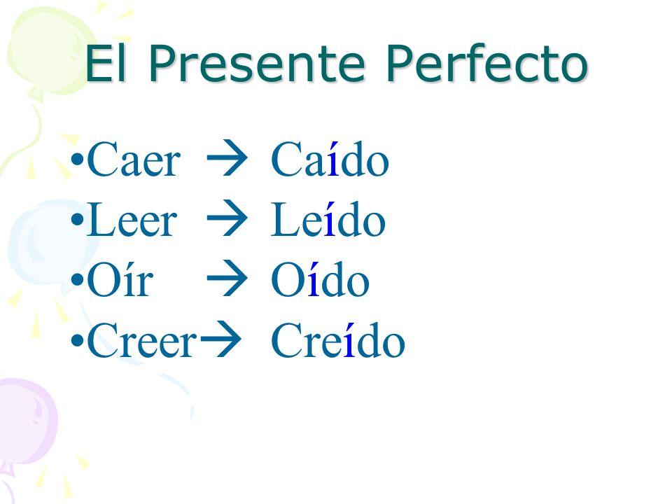 El Presente Perfecto Caer  Caído Leer  Leído Oír  Oído Creer Creído