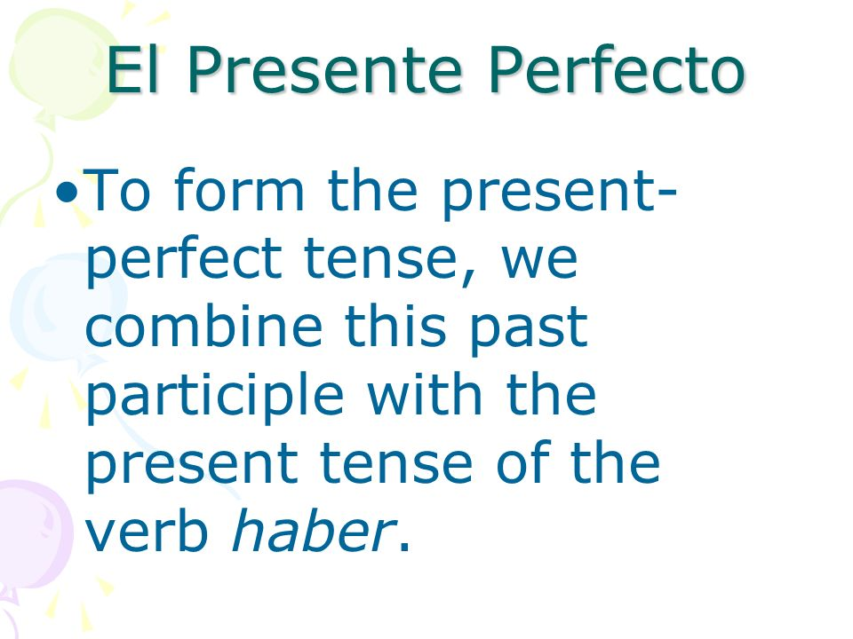 El Presente PerfectoTo form the present-perfect tense, we combine this past participle with the present tense of the verb haber.