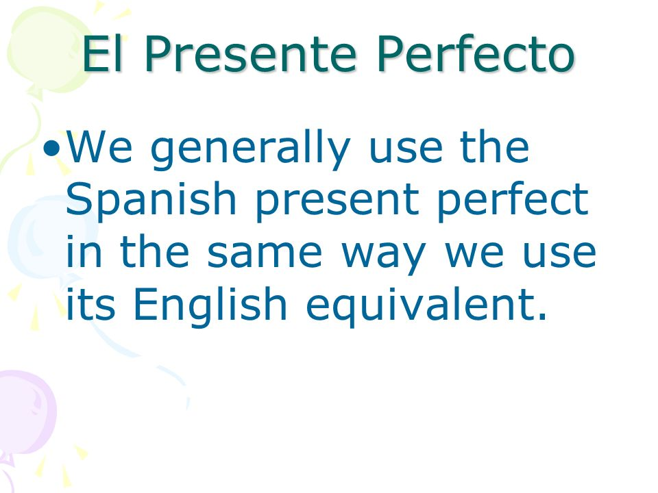 El Presente Perfecto We generally use the Spanish present perfect in the same way we use its English equivalent.
