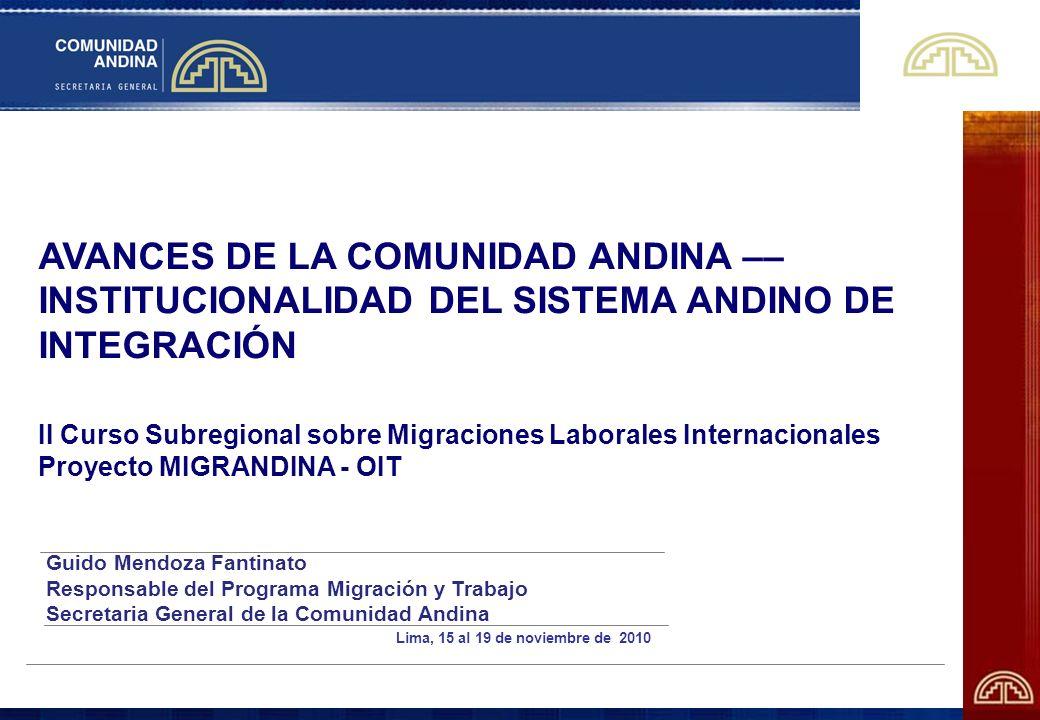 AVANCES DE LA COMUNIDAD ANDINA –– INSTITUCIONALIDAD DEL SISTEMA ANDINO DE INTEGRACIÓN II Curso Subregional sobre Migraciones Laborales Internacionales Proyecto MIGRANDINA - OIT