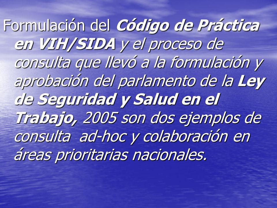 Formulación del Código de Práctica en VIH/SIDA y el proceso de consulta que llevó a la formulación y aprobación del parlamento de la Ley de Seguridad y Salud en el Trabajo, 2005 son dos ejemplos de consulta ad-hoc y colaboración en áreas prioritarias nacionales.