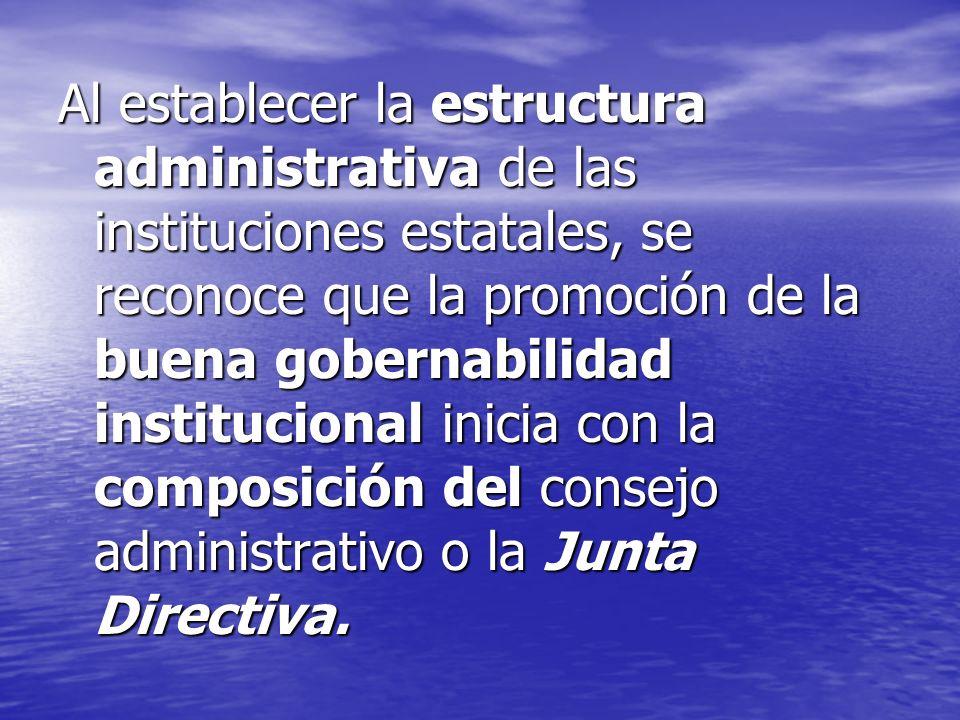 Al establecer la estructura administrativa de las instituciones estatales, se reconoce que la promoción de la buena gobernabilidad institucional inicia con la composición del consejo administrativo o la Junta Directiva.