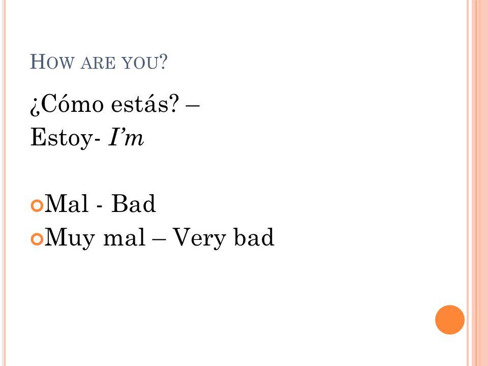 How are you ¿Cómo estás – Estoy- I'm Mal - Bad Muy mal – Very bad