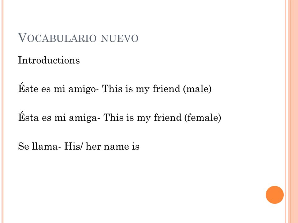 Vocabulario nuevo Introductions Éste es mi amigo- This is my friend (male) Ésta es mi amiga- This is my friend (female) Se llama- His/ her name is