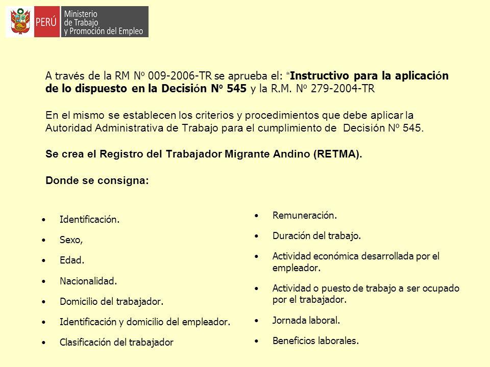 A través de la RM Nº 009-2006-TR se aprueba el: Instructivo para la aplicación de lo dispuesto en la Decisión Nº 545 y la R.M. Nº 279-2004-TR En el mismo se establecen los criterios y procedimientos que debe aplicar la Autoridad Administrativa de Trabajo para el cumplimiento de Decisión Nº 545. Se crea el Registro del Trabajador Migrante Andino (RETMA). Donde se consigna: