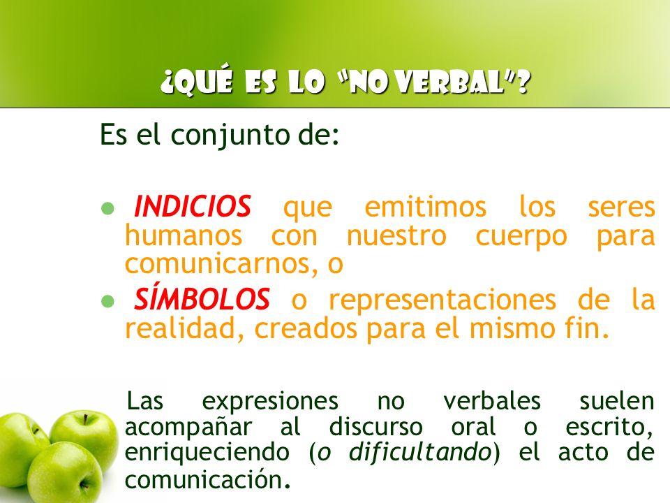 ¿Qué es lo no verbal Es el conjunto de: INDICIOS que emitimos los seres humanos con nuestro cuerpo para comunicarnos, o.