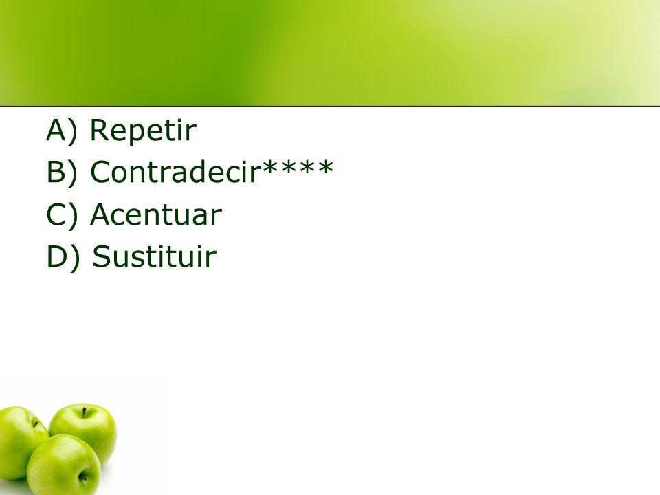 A) Repetir B) Contradecir**** C) Acentuar D) Sustituir