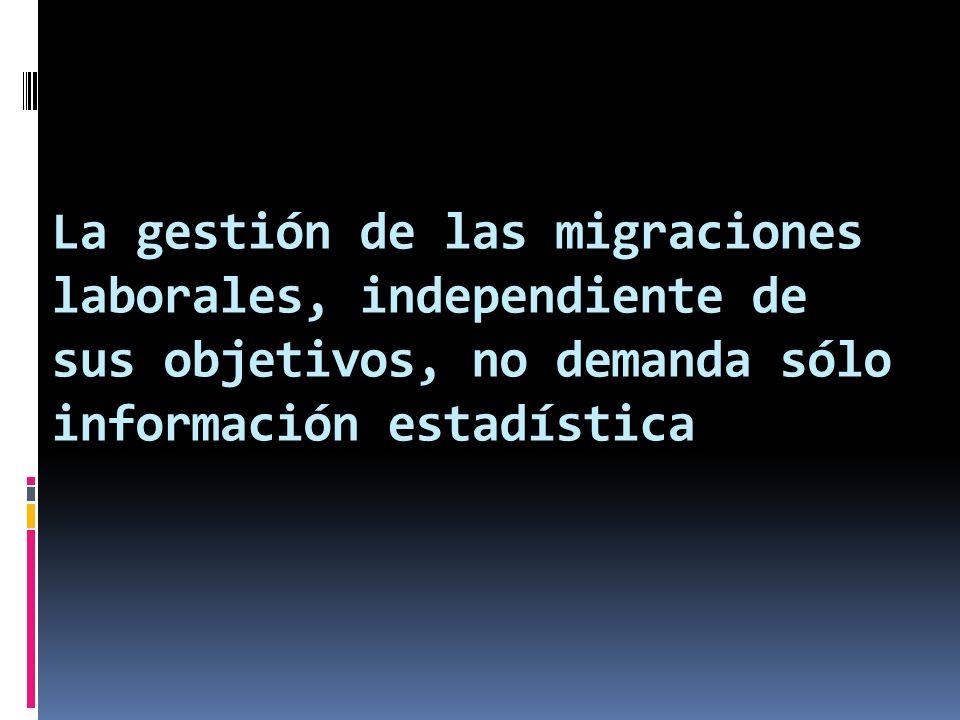 La gestión de las migraciones laborales, independiente de sus objetivos, no demanda sólo información estadística