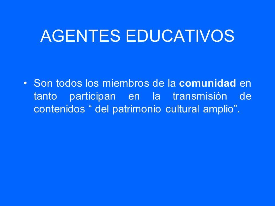 AGENTES EDUCATIVOS Son todos los miembros de la comunidad en tanto participan en la transmisión de contenidos del patrimonio cultural amplio .