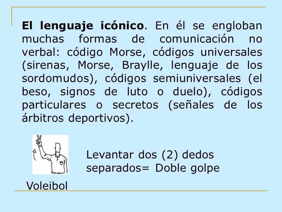 El lenguaje icónico. En él se engloban muchas formas de comunicación no verbal: código Morse, códigos universales (sirenas, Morse, Braylle, lenguaje de los sordomudos), códigos semiuniversales (el beso, signos de luto o duelo), códigos particulares o secretos (señales de los árbitros deportivos).
