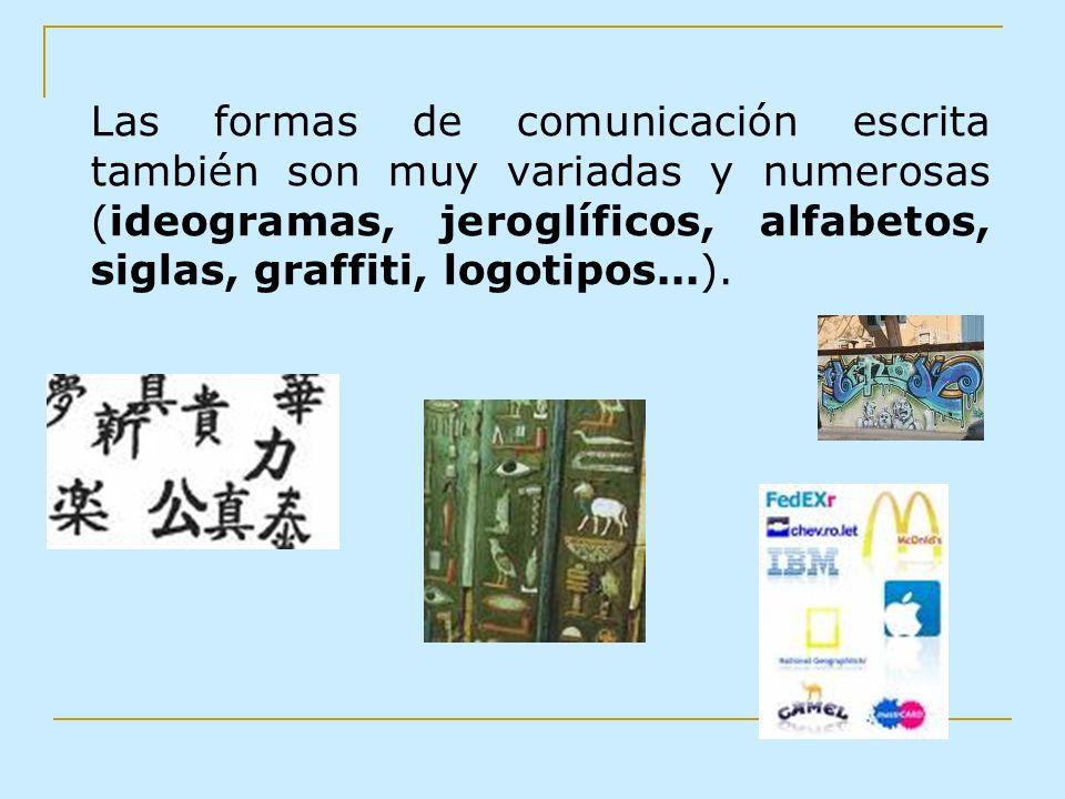Las formas de comunicación escrita también son muy variadas y numerosas (ideogramas, jeroglíficos, alfabetos, siglas, graffiti, logotipos...).