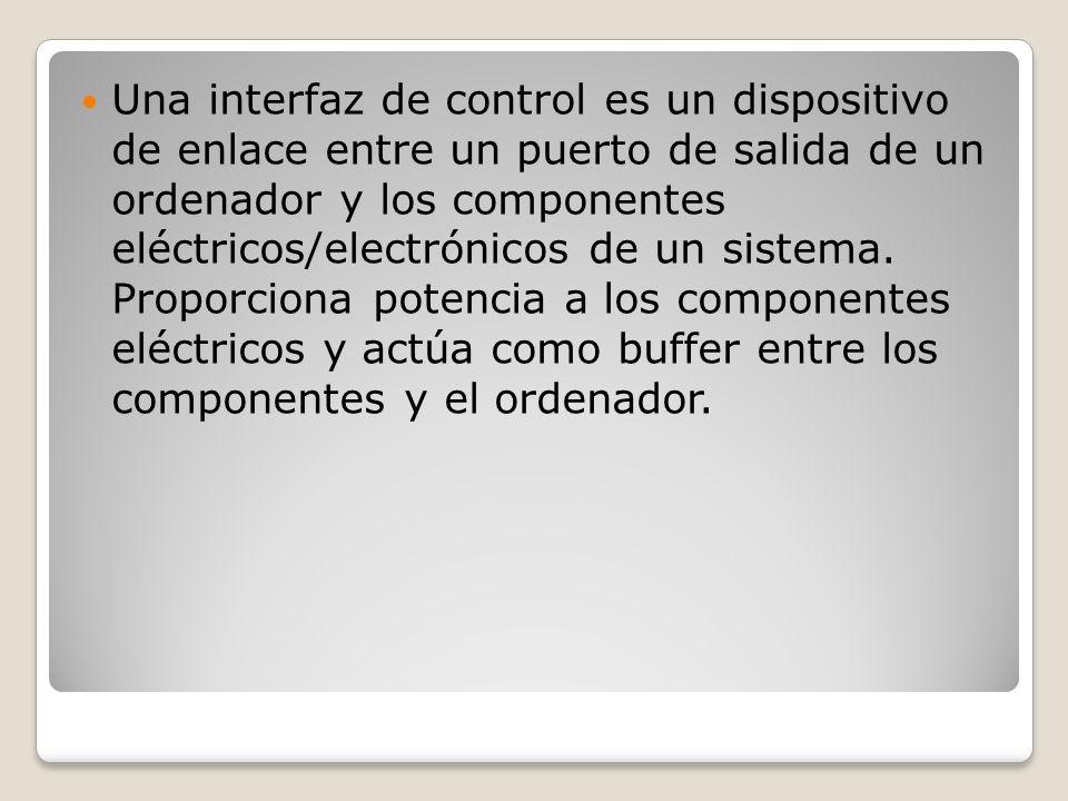 Una interfaz de control es un dispositivo de enlace entre un puerto de salida de un ordenador y los componentes eléctricos/electrónicos de un sistema.